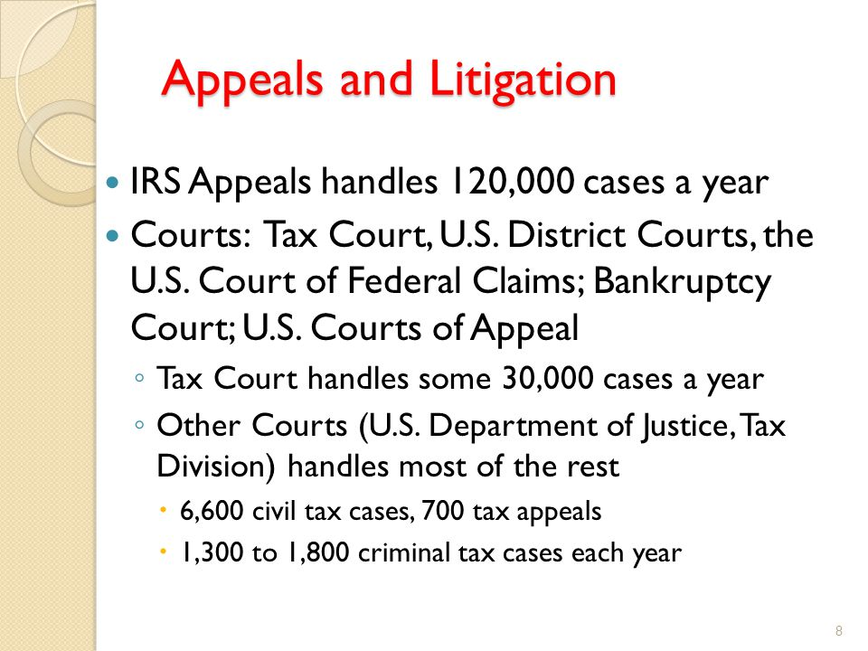 Appeals and Litigation IRS Appeals handles 120,000 cases a year Courts: Tax Court, U.S.