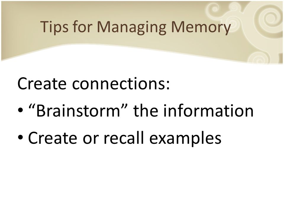 "Tips for Managing Memory Create connections: ""Brainstorm"" the information Create or recall examples"