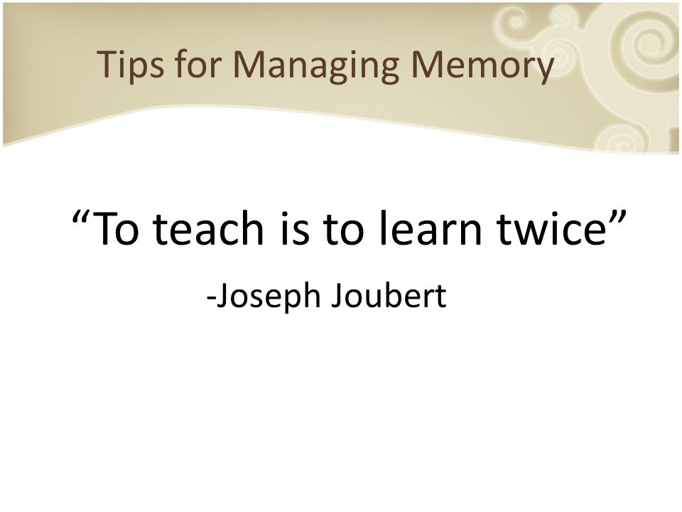 "Tips for Managing Memory ""To teach is to learn twice"" -Joseph Joubert"