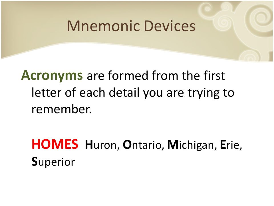 Mnemonic Devices Acronyms are formed from the first letter of each detail you are trying to remember. HOMES H uron, O ntario, M ichigan, E rie, S uper