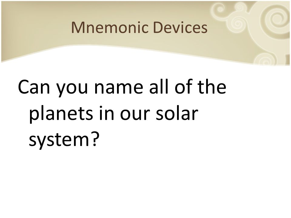 Mnemonic Devices Can you name all of the planets in our solar system?