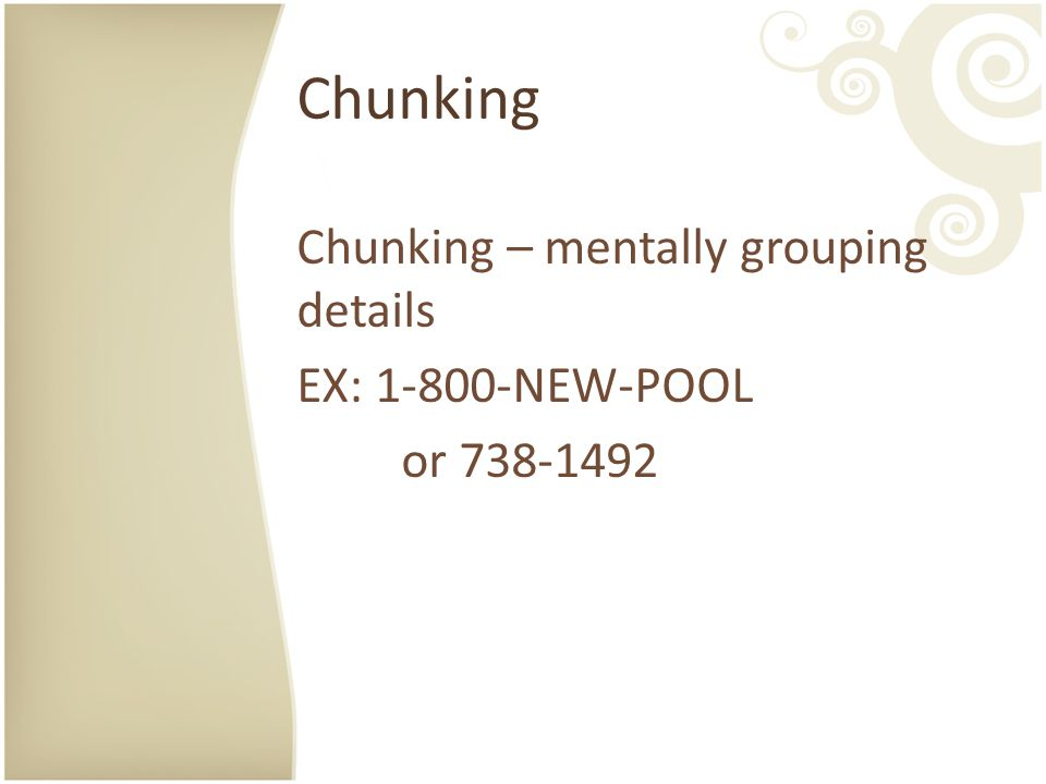 Chunking Chunking – mentally grouping details EX: 1-800-NEW-POOL or 738-1492