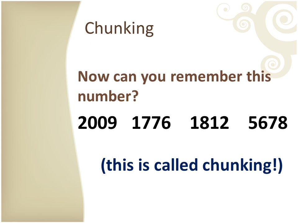 Chunking Now can you remember this number? 2009 1776 1812 5678 (this is called chunking!)