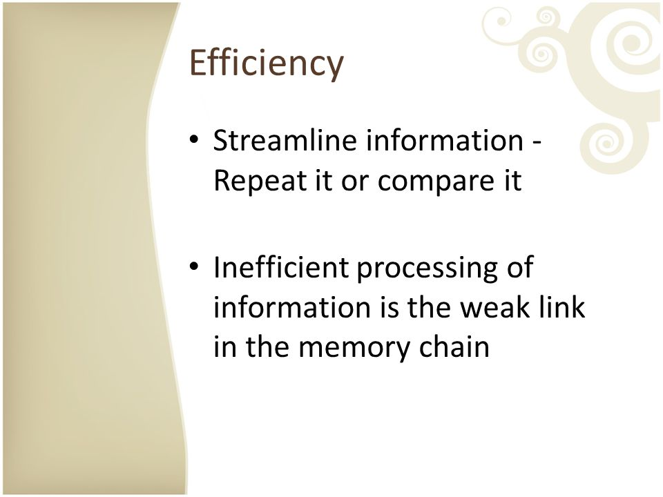 Efficiency Streamline information - Repeat it or compare it Inefficient processing of information is the weak link in the memory chain