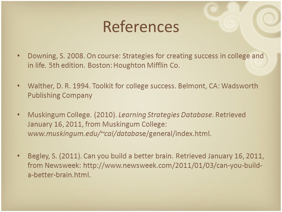 References Downing, S. 2008. On course: Strategies for creating success in college and in life. 5th edition. Boston: Houghton Mifflin Co. Walther, D.
