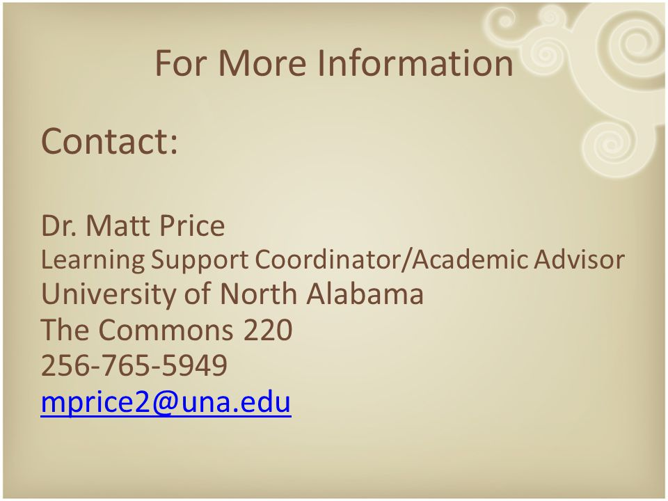 For More Information Contact: Dr. Matt Price Learning Support Coordinator/Academic Advisor University of North Alabama The Commons 220 256-765-5949 mp