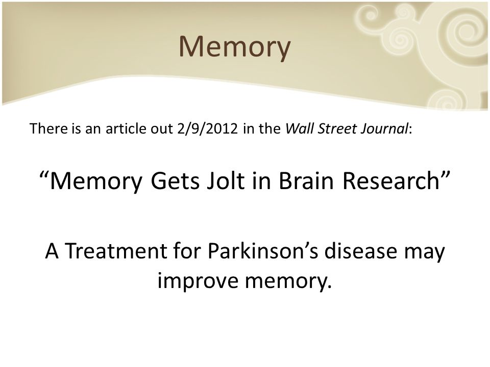 "There is an article out 2/9/2012 in the Wall Street Journal: ""Memory Gets Jolt in Brain Research"" A Treatment for Parkinson's disease may improve memo"