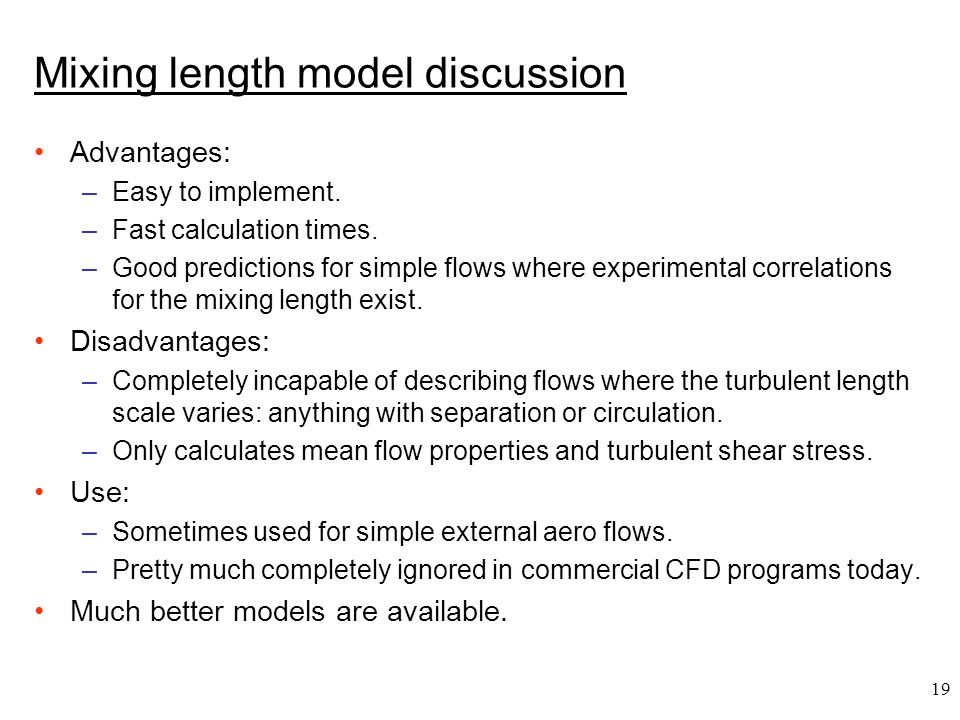 19 Mixing length model discussion Advantages: –Easy to implement. –Fast calculation times. –Good predictions for simple flows where experimental corre