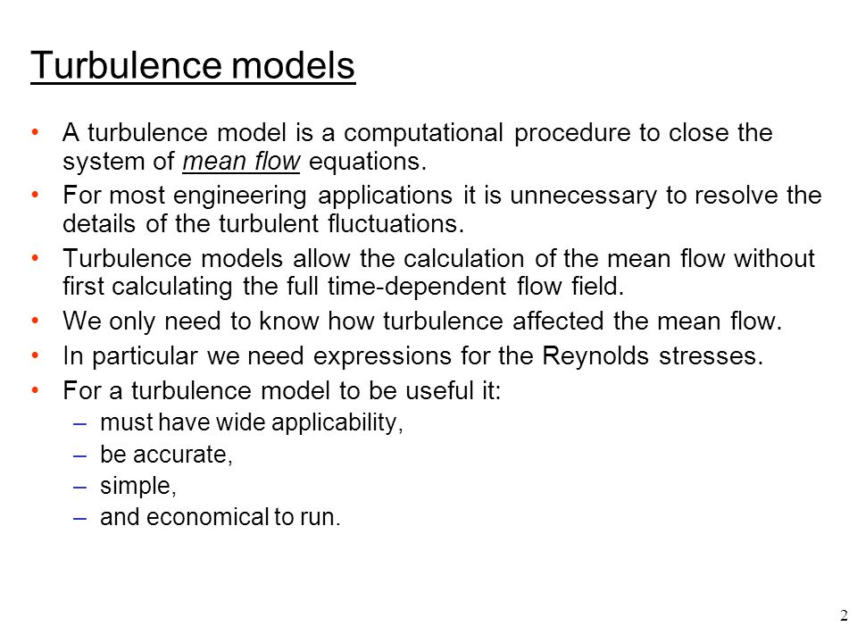2 Turbulence models A turbulence model is a computational procedure to close the system of mean flow equations. For most engineering applications it i