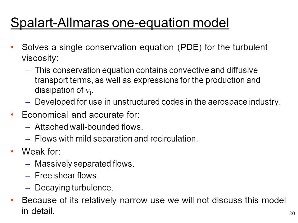 20 Spalart-Allmaras one-equation model Solves a single conservation equation (PDE) for the turbulent viscosity: –This conservation equation contains c