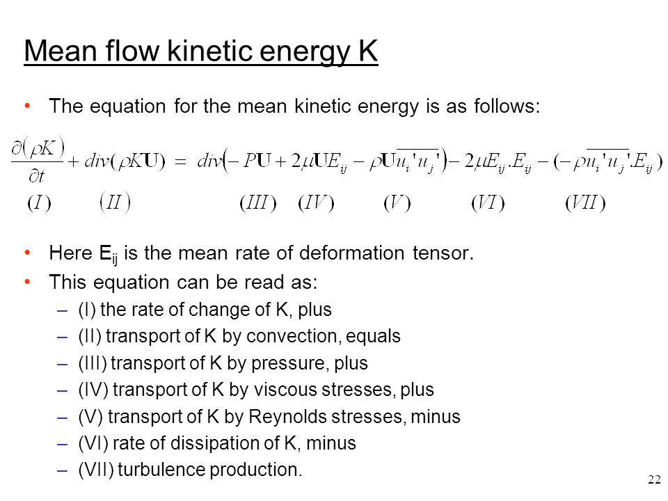 22 Mean flow kinetic energy K The equation for the mean kinetic energy is as follows: Here E ij is the mean rate of deformation tensor. This equation