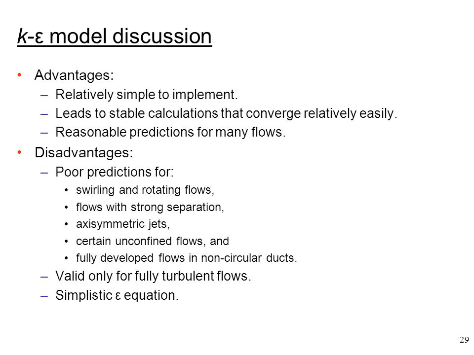 29 k-ε model discussion Advantages: –Relatively simple to implement. –Leads to stable calculations that converge relatively easily. –Reasonable predic