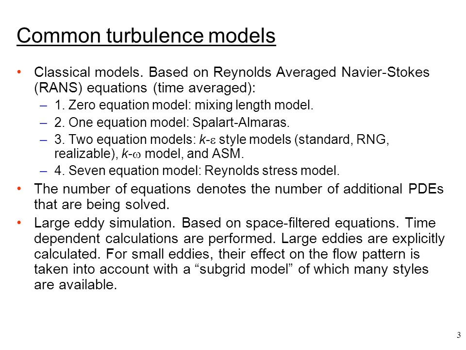 3 Common turbulence models Classical models. Based on Reynolds Averaged Navier-Stokes (RANS) equations (time averaged): –1. Zero equation model: mixin
