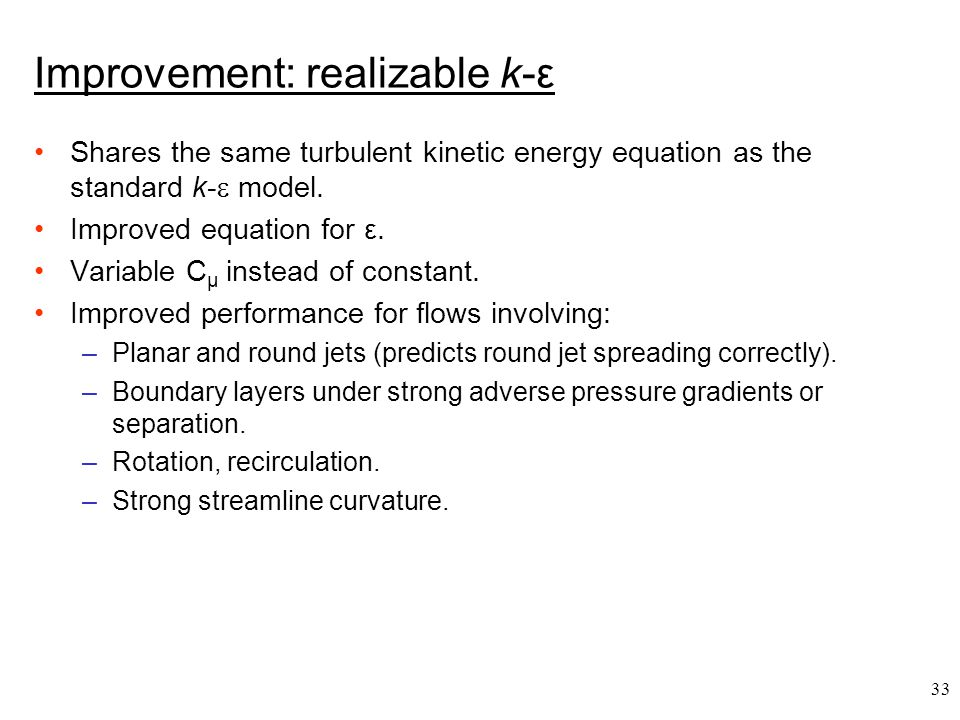 33 Improvement: realizable k-ε Shares the same turbulent kinetic energy equation as the standard k-  model. Improved equation for ε. Variable C μ ins