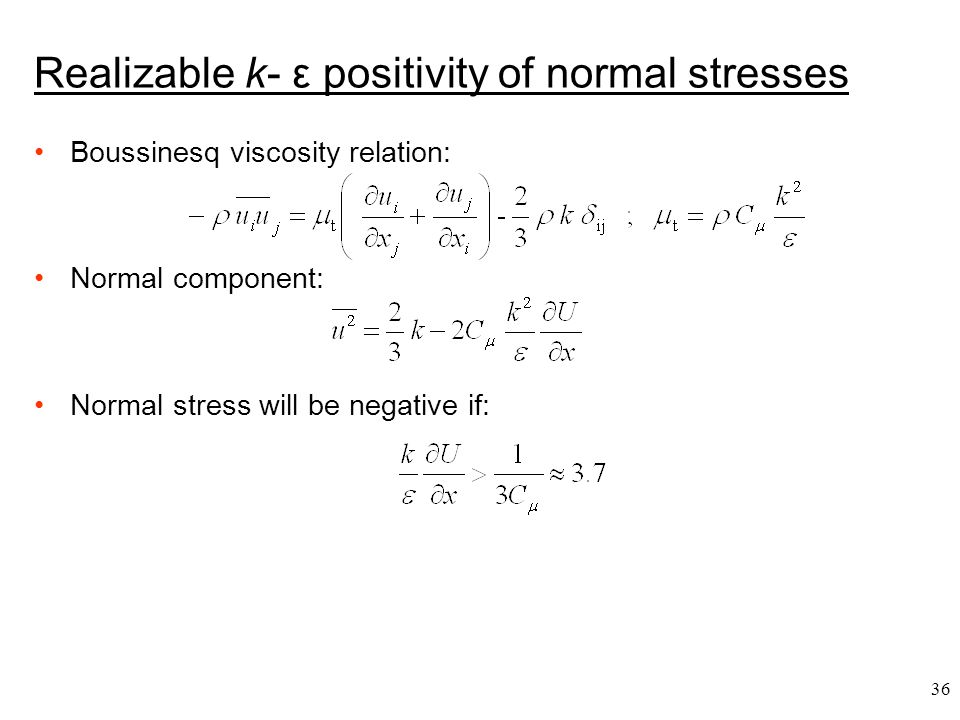36 Boussinesq viscosity relation: Normal component: Normal stress will be negative if: Realizable k- ε positivity of normal stresses