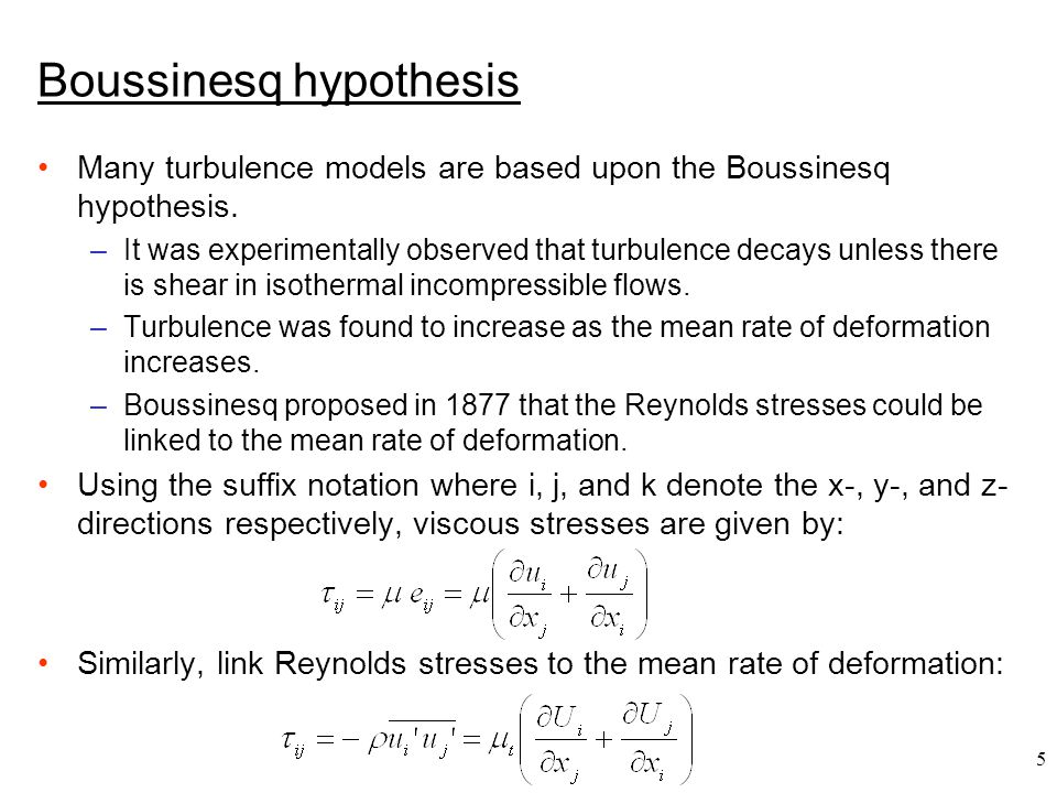 5 Boussinesq hypothesis Many turbulence models are based upon the Boussinesq hypothesis. –It was experimentally observed that turbulence decays unless