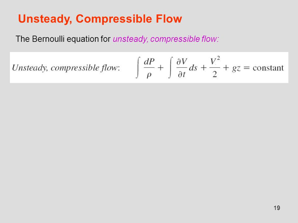 19 Unsteady, Compressible Flow The Bernoulli equation for unsteady, compressible flow:
