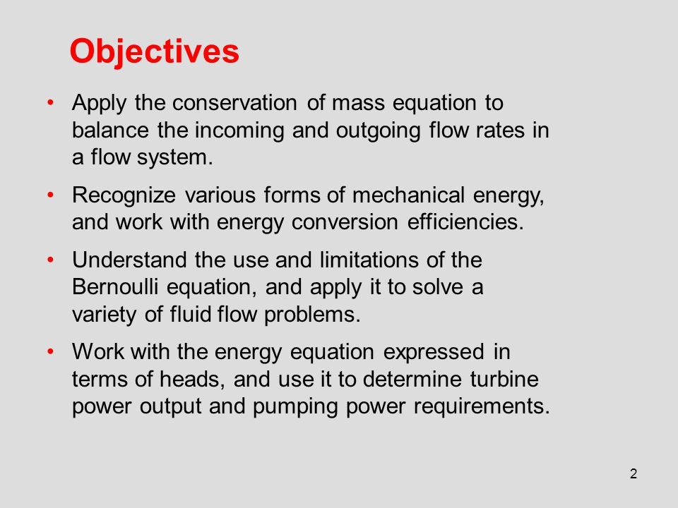 2 Objectives Apply the conservation of mass equation to balance the incoming and outgoing flow rates in a flow system. Recognize various forms of mech
