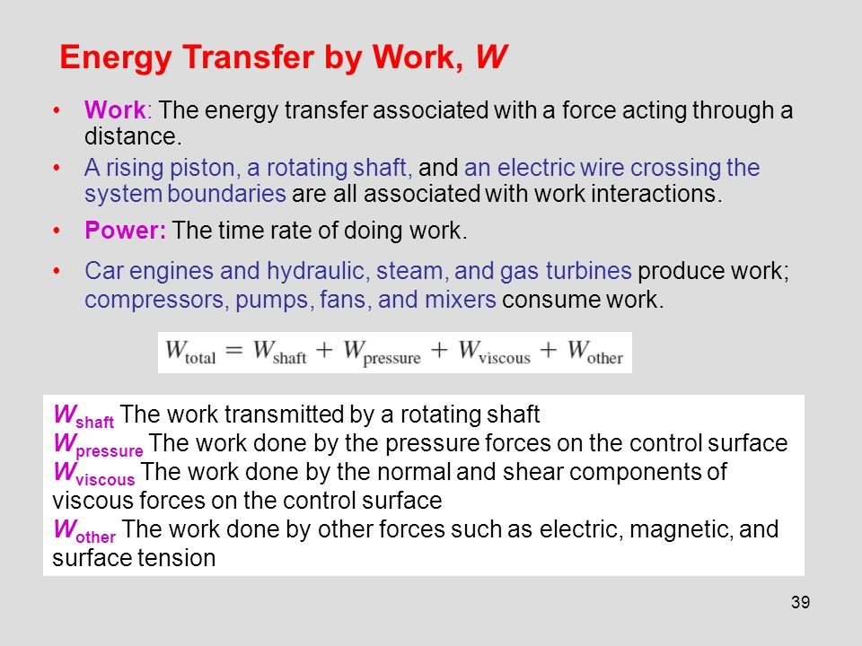 39 Energy Transfer by Work, W Work: The energy transfer associated with a force acting through a distance. A rising piston, a rotating shaft, and an e