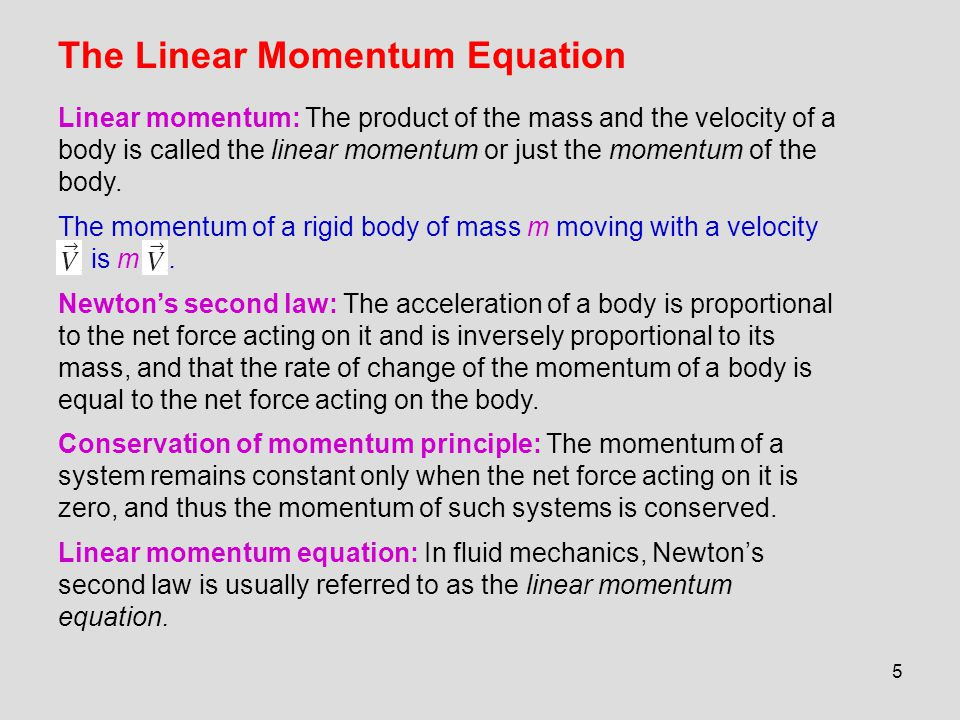 5 The Linear Momentum Equation Linear momentum: The product of the mass and the velocity of a body is called the linear momentum or just the momentum