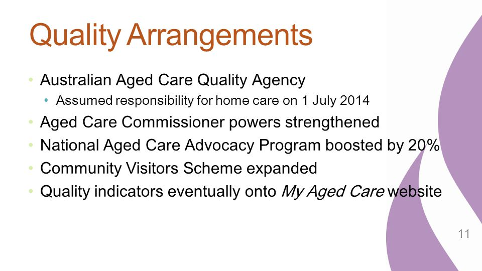 Quality Arrangements Australian Aged Care Quality Agency Assumed responsibility for home care on 1 July 2014 Aged Care Commissioner powers strengthene