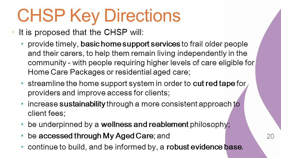 CHSP Key Directions It is proposed that the CHSP will: provide timely, basic home support services to frail older people and their carers, to help the