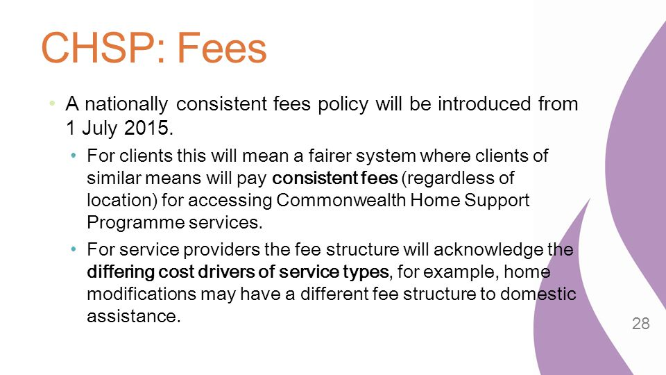 CHSP: Fees A nationally consistent fees policy will be introduced from 1 July 2015. For clients this will mean a fairer system where clients of simila