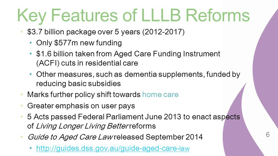 Key Features of LLLB Reforms $3.7 billion package over 5 years (2012-2017) Only $577m new funding $1.6 billion taken from Aged Care Funding Instrument
