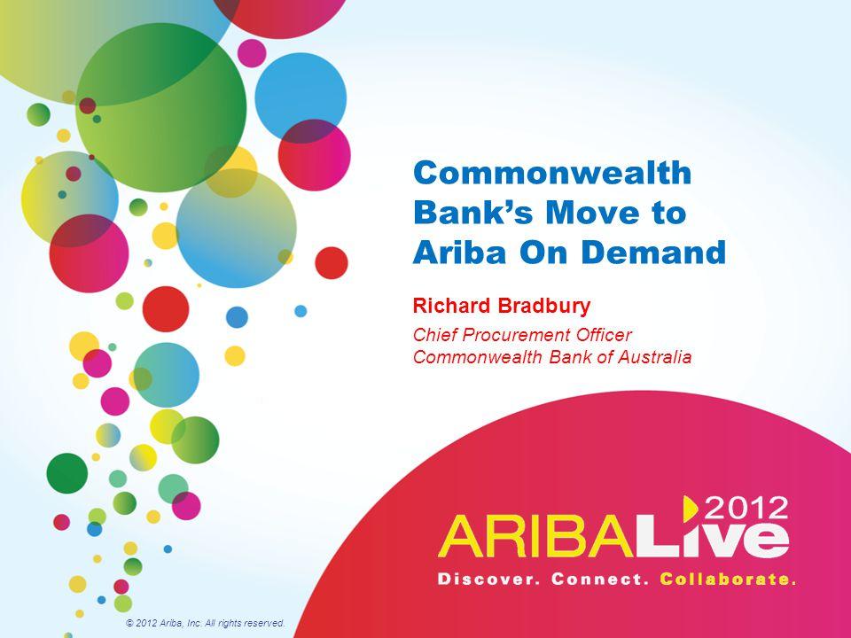 Commonwealth Bank's Move to Ariba On Demand Richard Bradbury Chief Procurement Officer Commonwealth Bank of Australia © 2012 Ariba, Inc. All rights re
