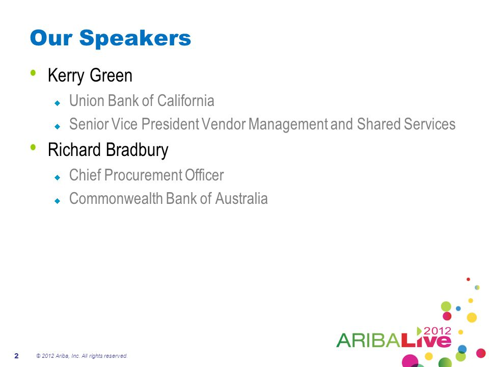 Our Speakers Kerry Green  Union Bank of California  Senior Vice President Vendor Management and Shared Services Richard Bradbury  Chief Procurement