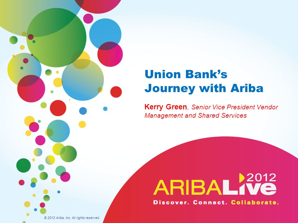Union Bank's Journey with Ariba Kerry Green, Senior Vice President Vendor Management and Shared Services © 2012 Ariba, Inc. All rights reserved.