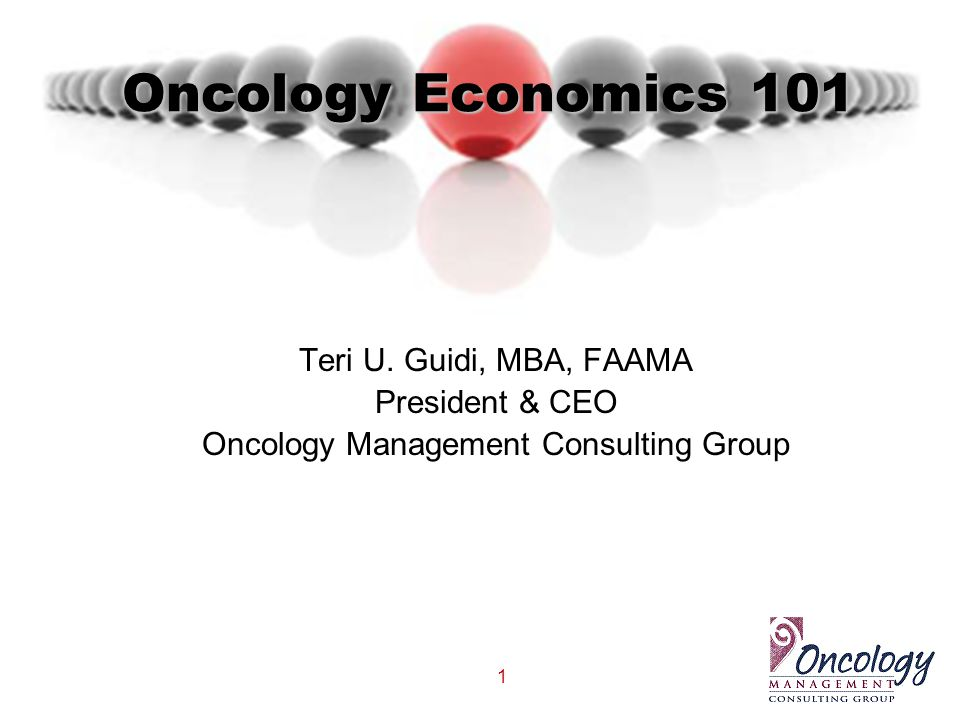 1 Oncology Economics 101 Teri U. Guidi, MBA, FAAMA President & CEO Oncology Management Consulting Group