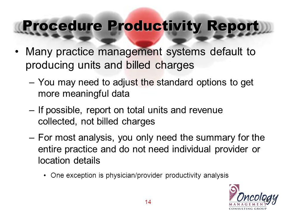 14 Procedure Productivity Report Many practice management systems default to producing units and billed charges –You may need to adjust the standard o