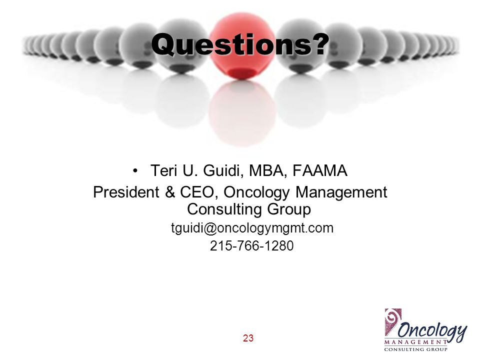 23 Questions? Teri U. Guidi, MBA, FAAMA President & CEO, Oncology Management Consulting Group tguidi@oncologymgmt.com 215-766-1280