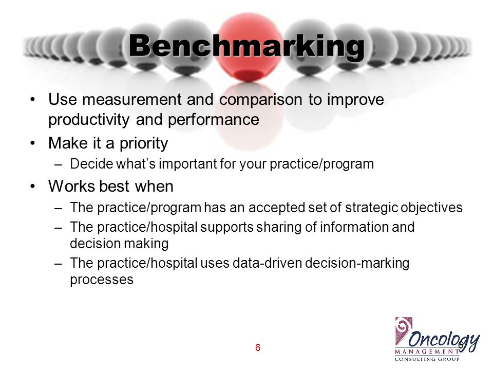 6 Benchmarking Use measurement and comparison to improve productivity and performance Make it a priority –Decide what's important for your practice/pr