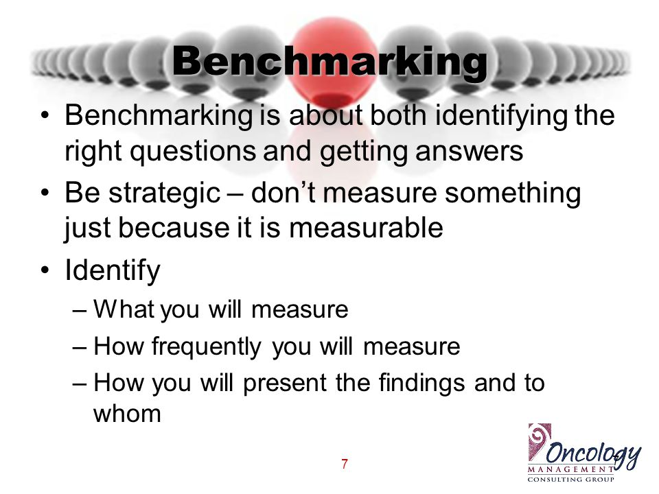 7 Benchmarking Benchmarking is about both identifying the right questions and getting answers Be strategic – don't measure something just because it i