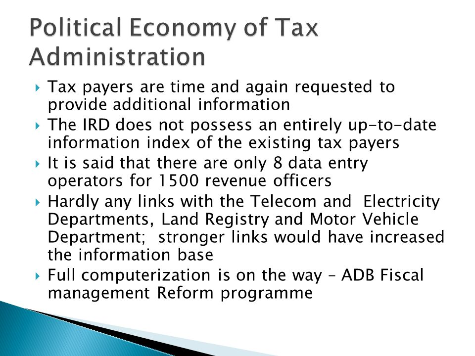  Tax payers are time and again requested to provide additional information  The IRD does not possess an entirely up-to-date information index of the existing tax payers  It is said that there are only 8 data entry operators for 1500 revenue officers  Hardly any links with the Telecom and Electricity Departments, Land Registry and Motor Vehicle Department; stronger links would have increased the information base  Full computerization is on the way – ADB Fiscal management Reform programme