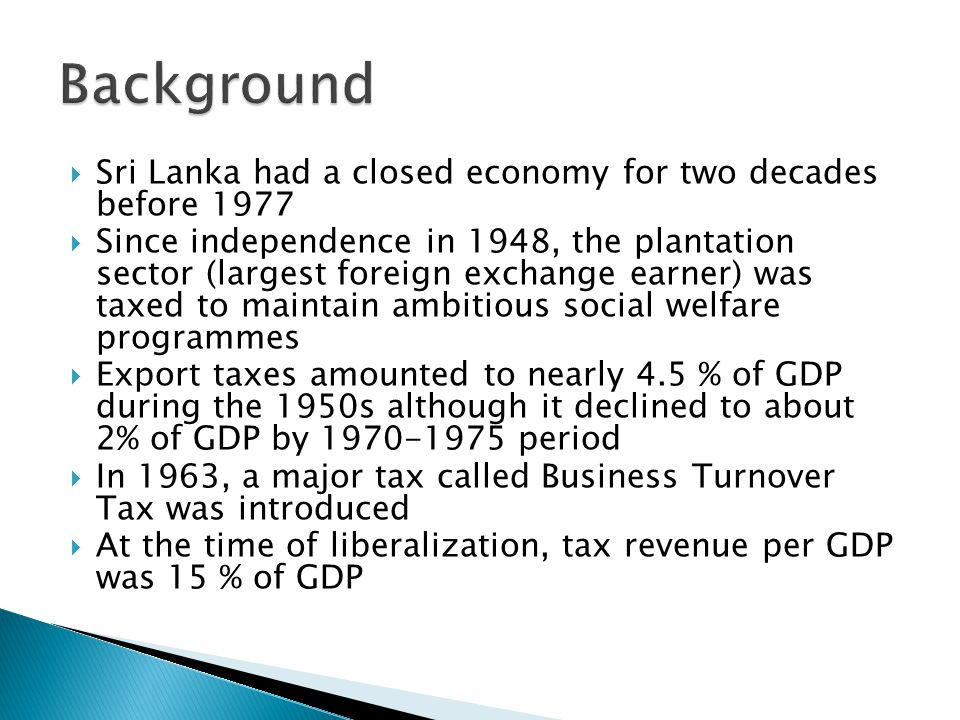  Sri Lanka had a closed economy for two decades before 1977  Since independence in 1948, the plantation sector (largest foreign exchange earner) was taxed to maintain ambitious social welfare programmes  Export taxes amounted to nearly 4.5 % of GDP during the 1950s although it declined to about 2% of GDP by 1970-1975 period  In 1963, a major tax called Business Turnover Tax was introduced  At the time of liberalization, tax revenue per GDP was 15 % of GDP