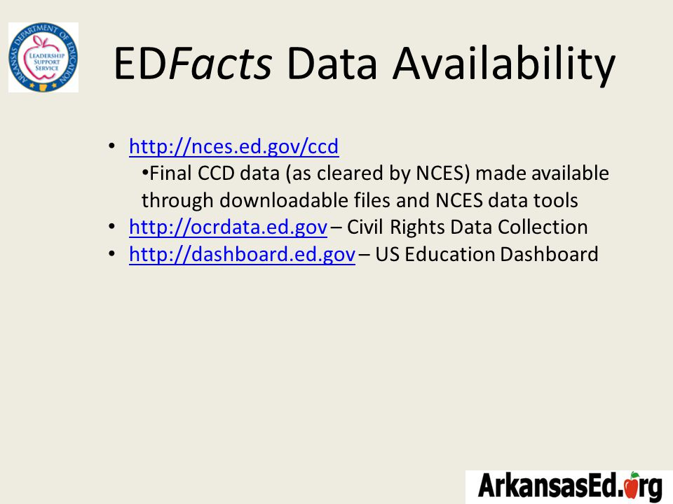 EDFacts Data Availability http://nces.ed.gov/ccd Final CCD data (as cleared by NCES) made available through downloadable files and NCES data tools http://ocrdata.ed.gov – Civil Rights Data Collection http://ocrdata.ed.gov http://dashboard.ed.gov – US Education Dashboard http://dashboard.ed.gov