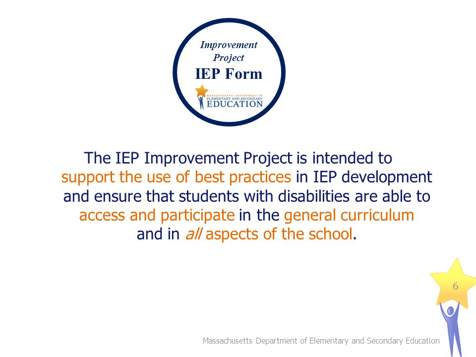 The IEP Improvement Project is intended to support the use of best practices in IEP development and ensure that students with disabilities are able to access and participate in the general curriculum and in all aspects of the school.