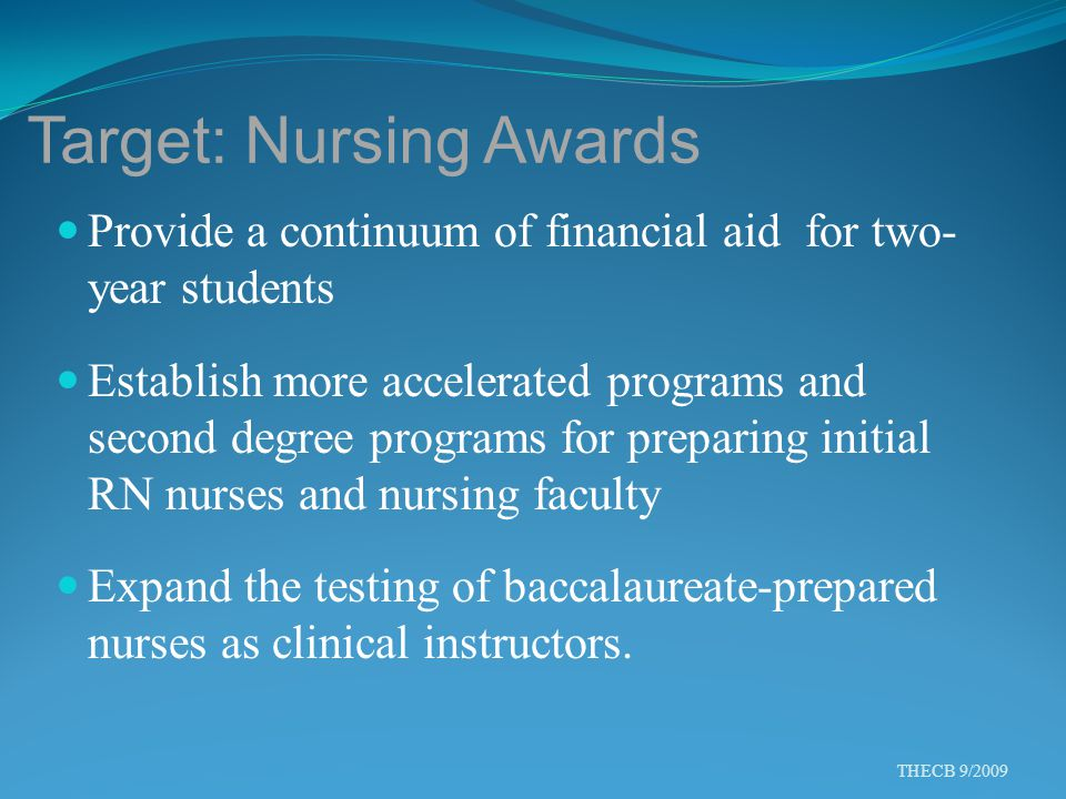 Target: Nursing Awards Provide a continuum of financial aid for two- year students Establish more accelerated programs and second degree programs for