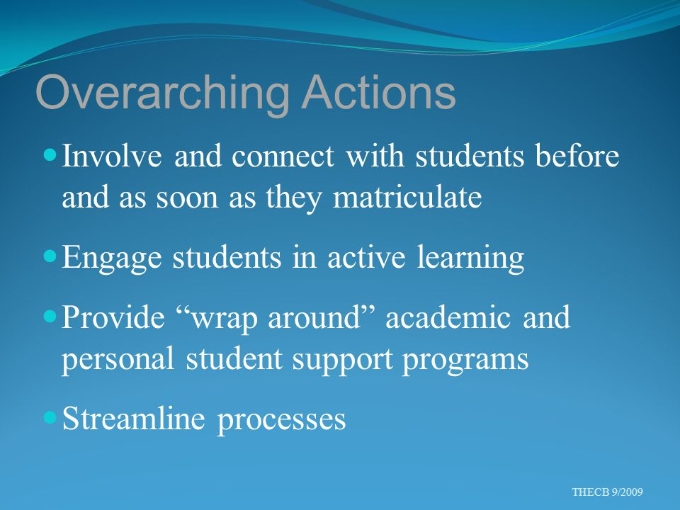 "Overarching Actions Involve and connect with students before and as soon as they matriculate Engage students in active learning Provide ""wrap around"""