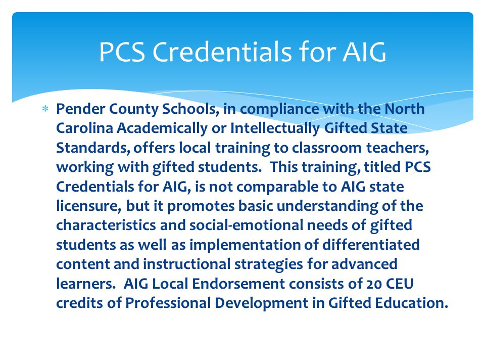  Pender County Schools, in compliance with the North Carolina Academically or Intellectually Gifted State Standards, offers local training to classroom teachers, working with gifted students.