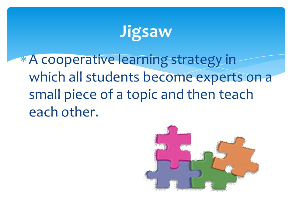 Jigsaw  A cooperative learning strategy in which all students become experts on a small piece of a topic and then teach each other.