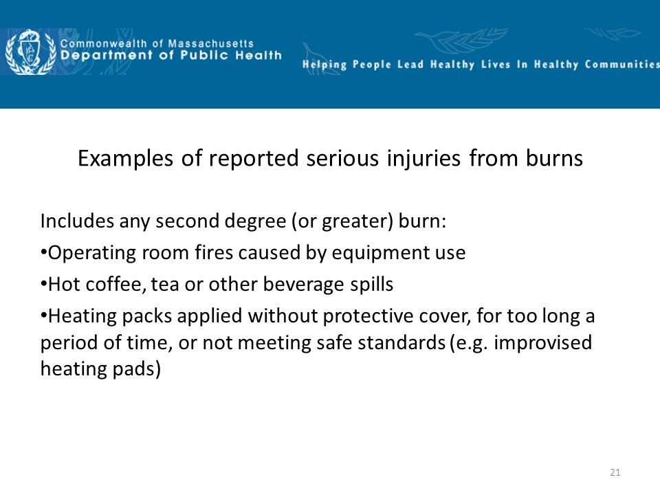 21 Examples of reported serious injuries from burns Includes any second degree (or greater) burn: Operating room fires caused by equipment use Hot coffee, tea or other beverage spills Heating packs applied without protective cover, for too long a period of time, or not meeting safe standards (e.g.