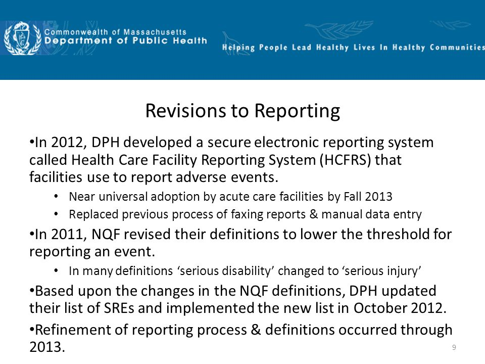 Revisions to Reporting In 2012, DPH developed a secure electronic reporting system called Health Care Facility Reporting System (HCFRS) that facilities use to report adverse events.