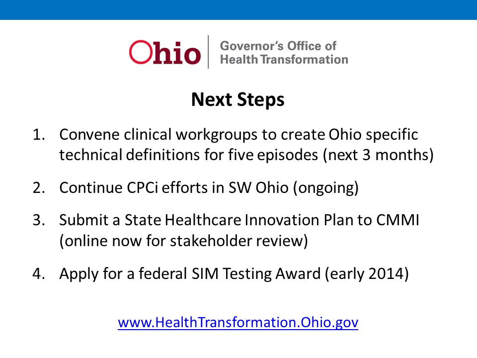 Next Steps 1.Convene clinical workgroups to create Ohio specific technical definitions for five episodes (next 3 months) 2.Continue CPCi efforts in SW Ohio (ongoing) 3.Submit a State Healthcare Innovation Plan to CMMI (online now for stakeholder review) 4.Apply for a federal SIM Testing Award (early 2014) www.HealthTransformation.Ohio.gov