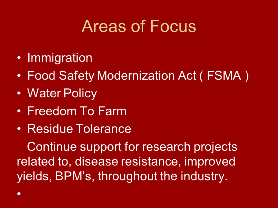 Areas of Focus Immigration Food Safety Modernization Act ( FSMA ) Water Policy Freedom To Farm Residue Tolerance Continue support for research projects related to, disease resistance, improved yields, BPM's, throughout the industry.