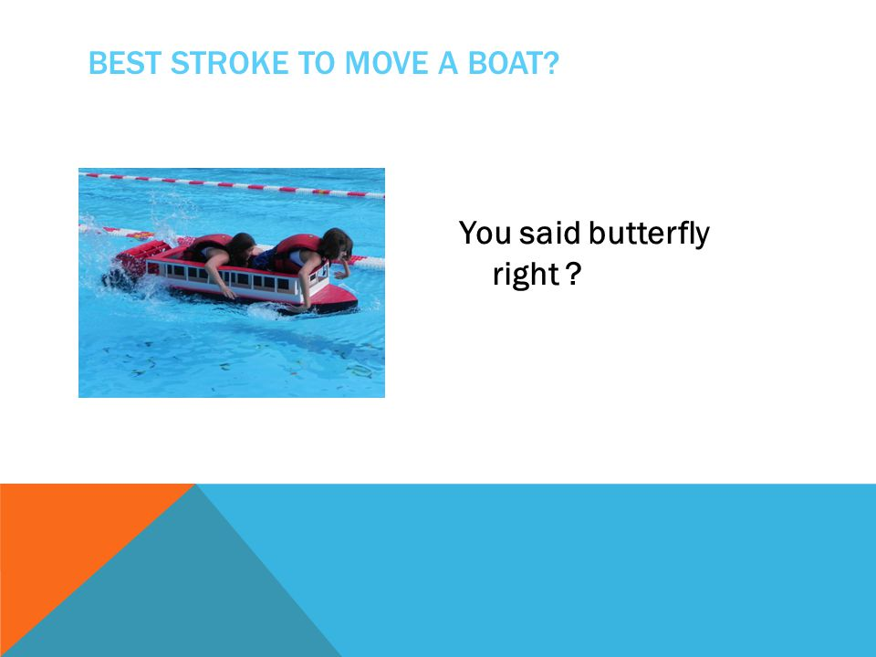 You said butterfly right ? BEST STROKE TO MOVE A BOAT?