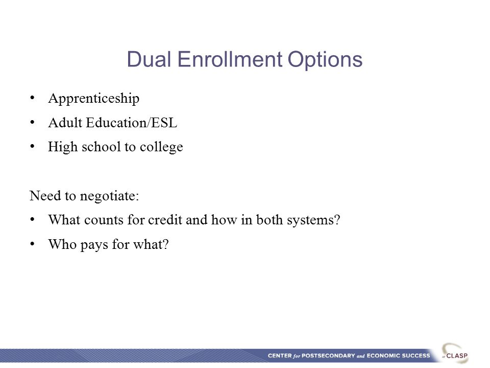 Dual Enrollment Options Apprenticeship Adult Education/ESL High school to college Need to negotiate: What counts for credit and how in both systems.